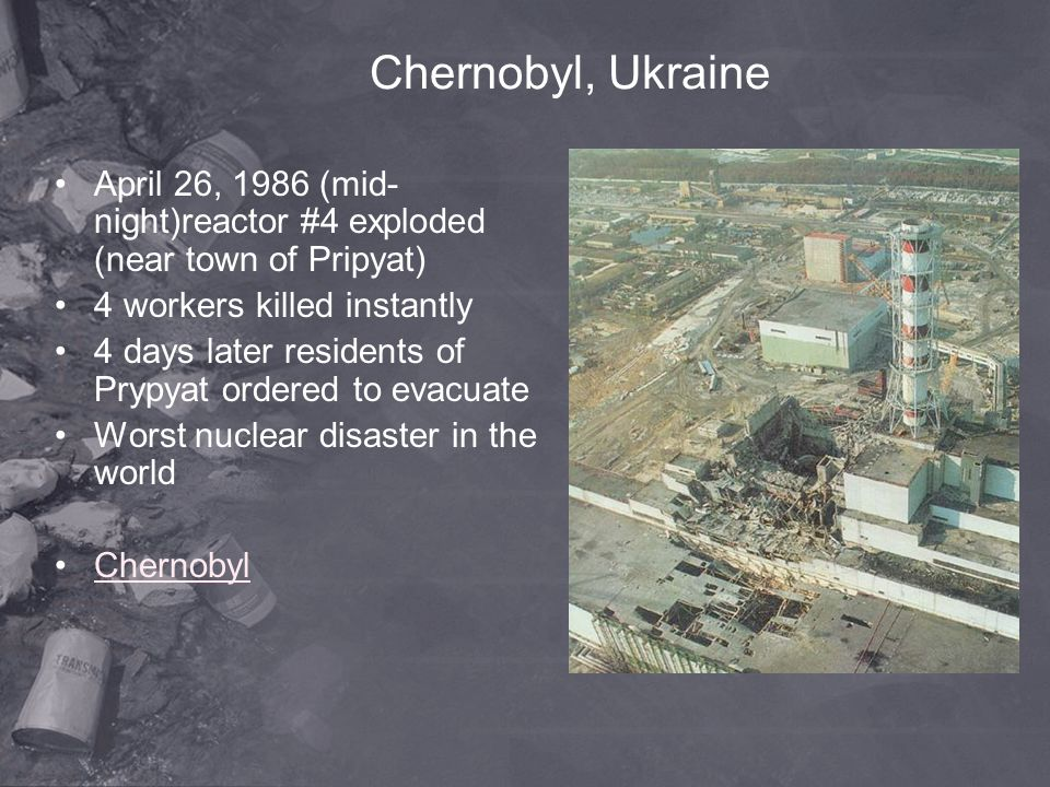 Chernobyl, Ukraine April 26, 1986 (mid-night)reactor #4 exploded (near town of Pripyat) 4 workers killed instantly.