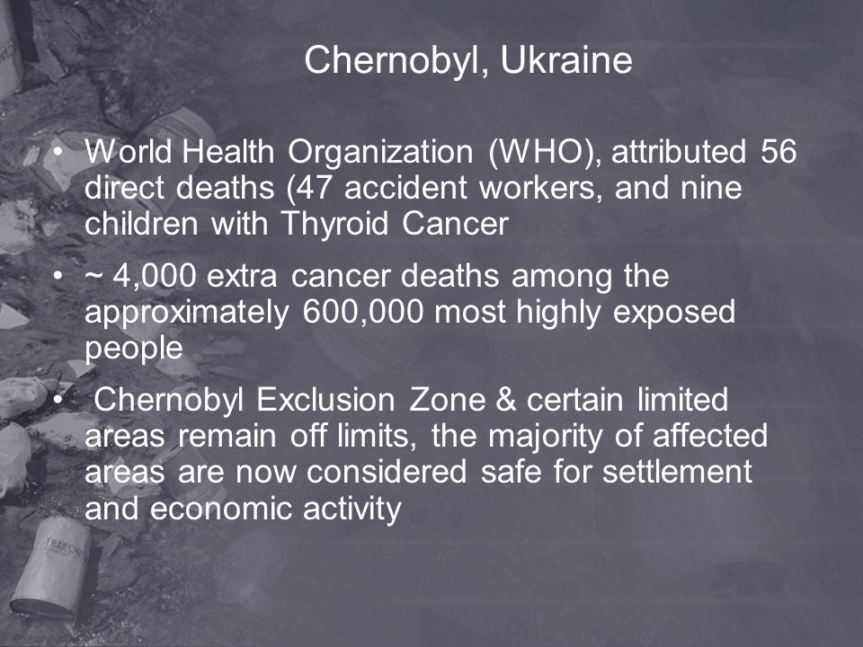 Chernobyl, Ukraine World Health Organization (WHO), attributed 56 direct deaths (47 accident workers, and nine children with Thyroid Cancer.