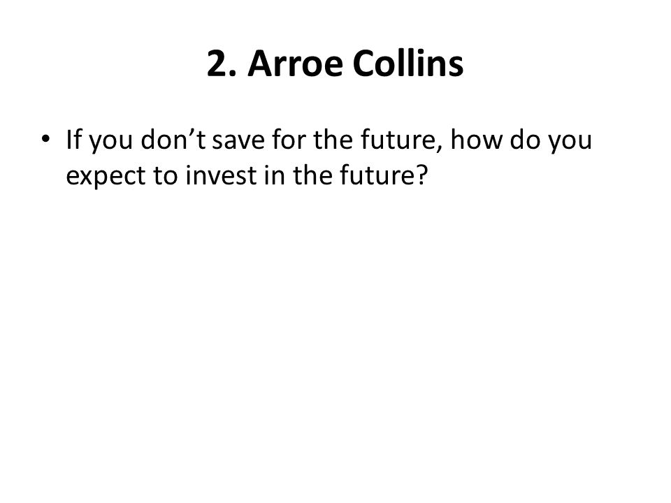 2. Arroe Collins If you don't save for the future, how do you expect to invest in the future