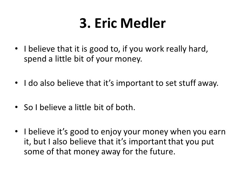 3. Eric Medler I believe that it is good to, if you work really hard, spend a little bit of your money.