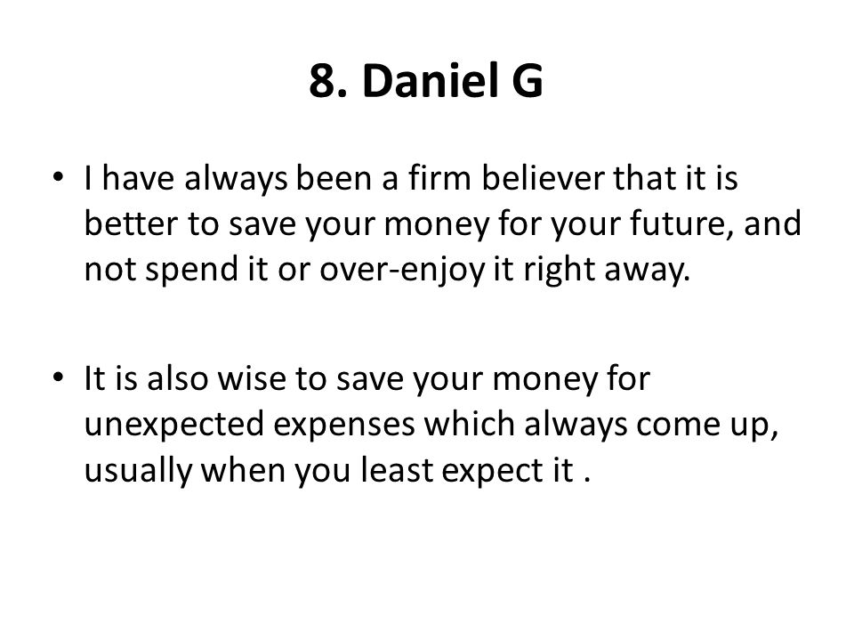8. Daniel G I have always been a firm believer that it is better to save your money for your future, and not spend it or over-enjoy it right away.
