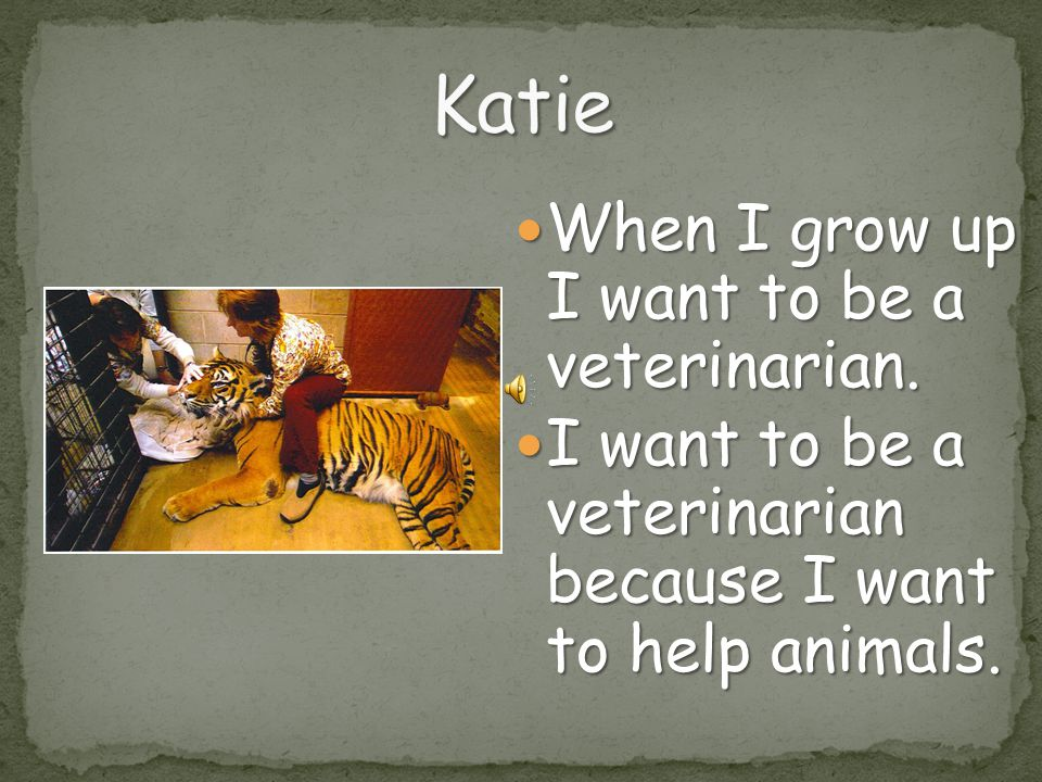 Katie When I grow up I want to be a veterinarian.