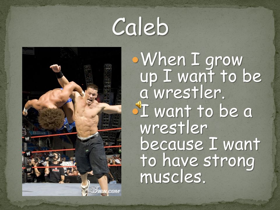 Caleb When I grow up I want to be a wrestler.