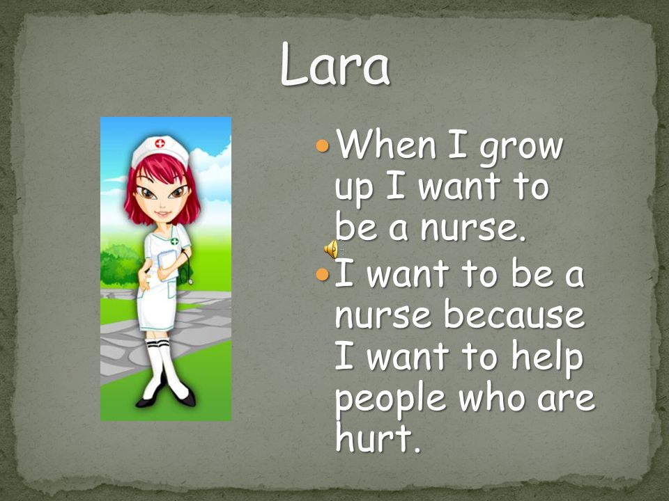 Lara When I grow up I want to be a nurse.