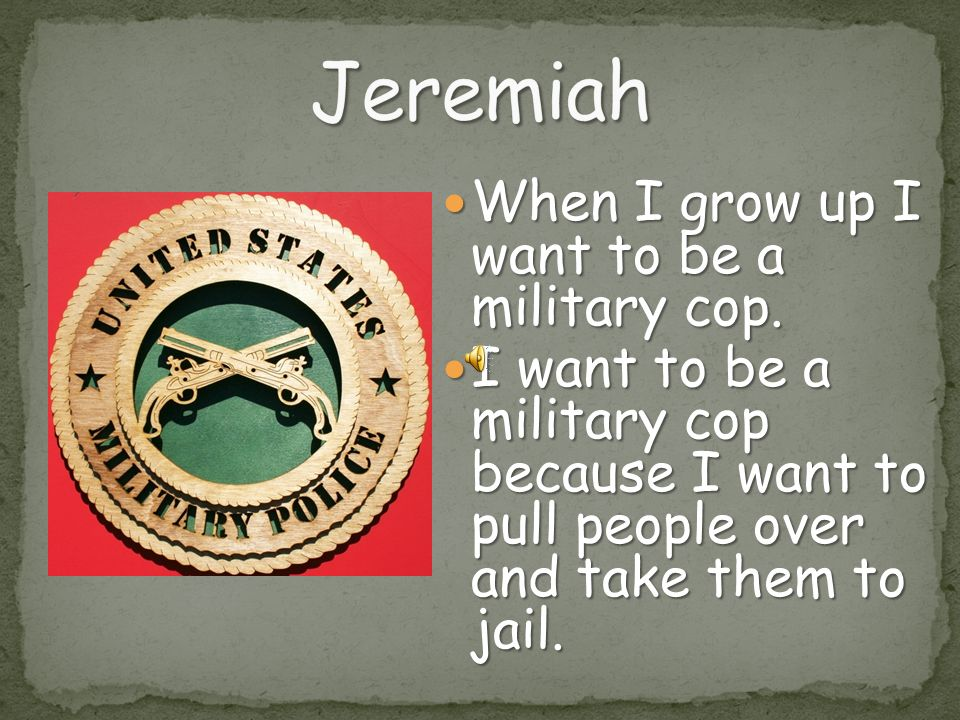 Jeremiah When I grow up I want to be a military cop.