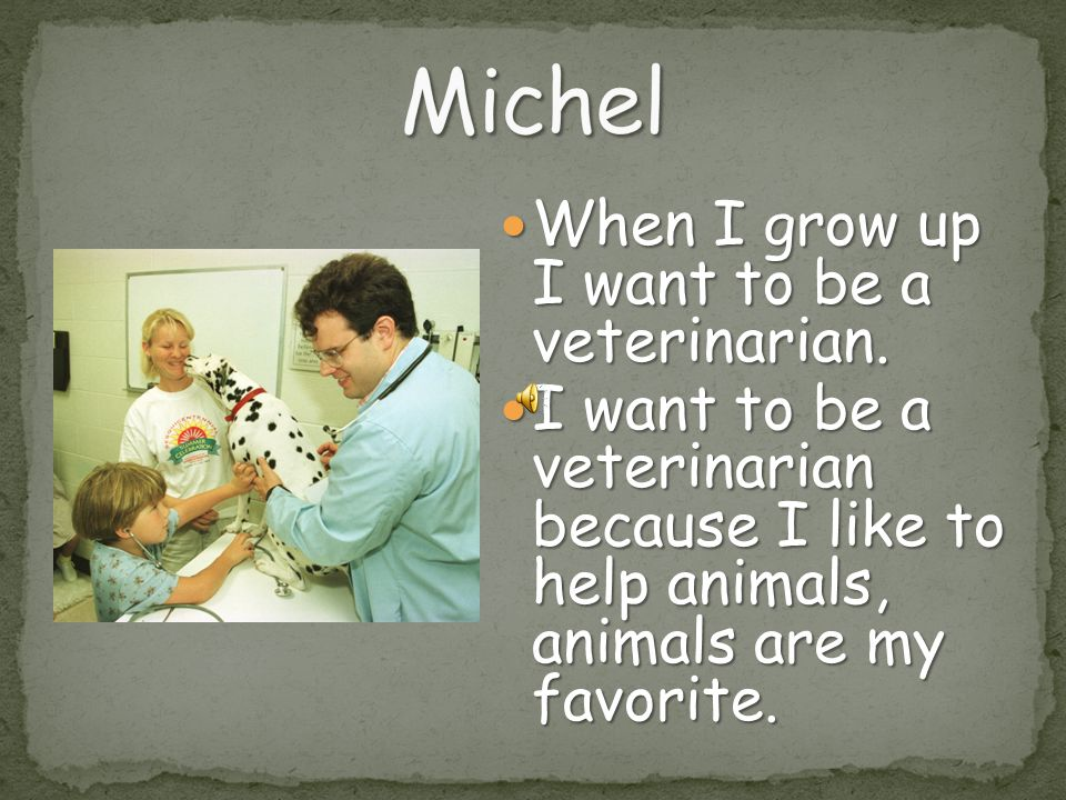 Michel When I grow up I want to be a veterinarian.