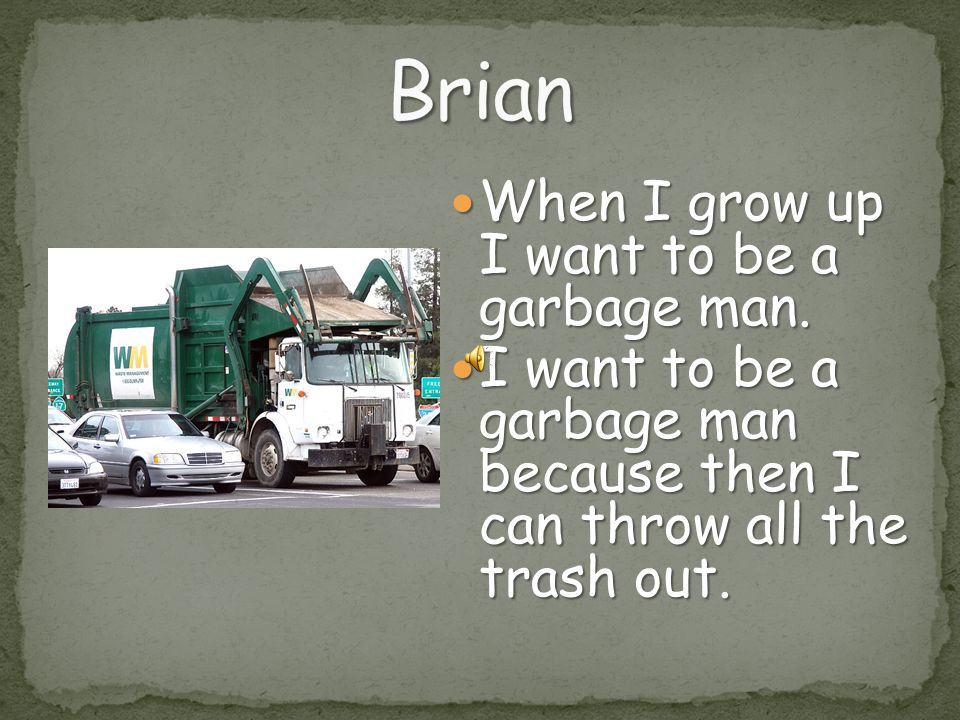 Brian When I grow up I want to be a garbage man.
