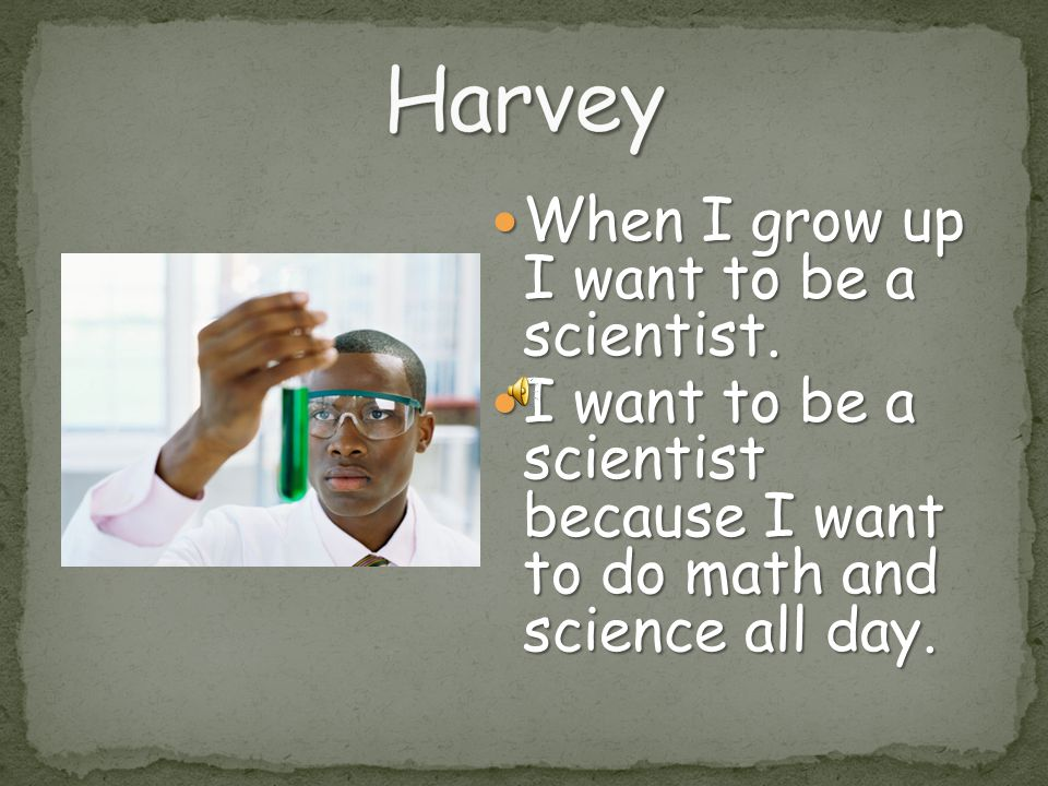 Harvey When I grow up I want to be a scientist.