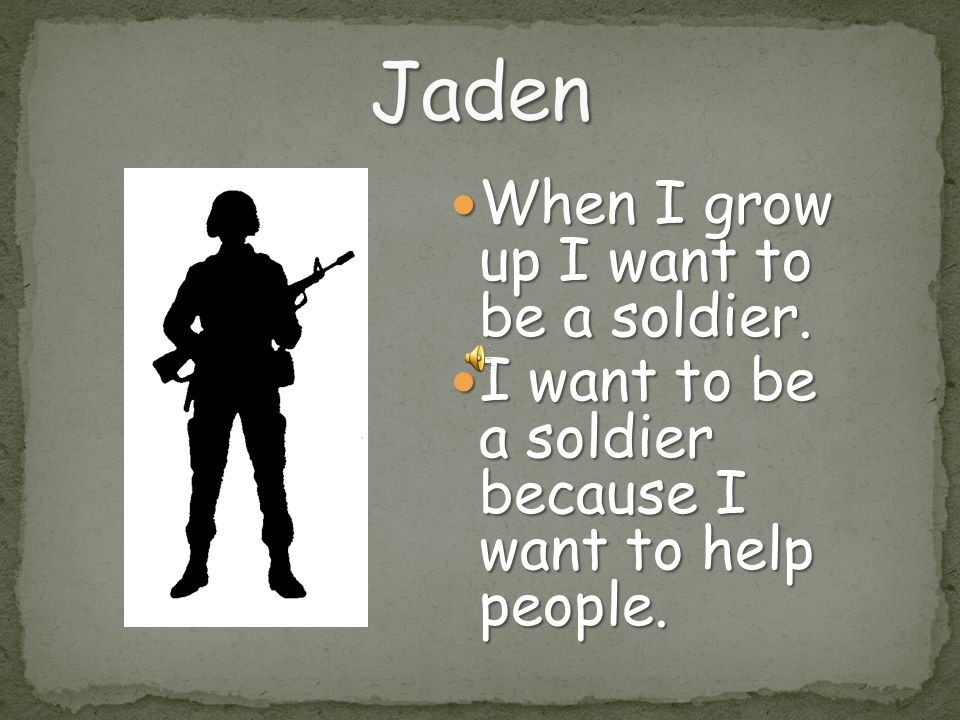 Jaden When I grow up I want to be a soldier.