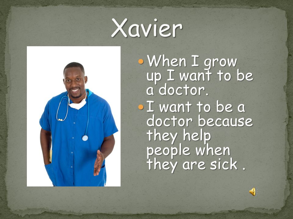 Xavier When I grow up I want to be a doctor.