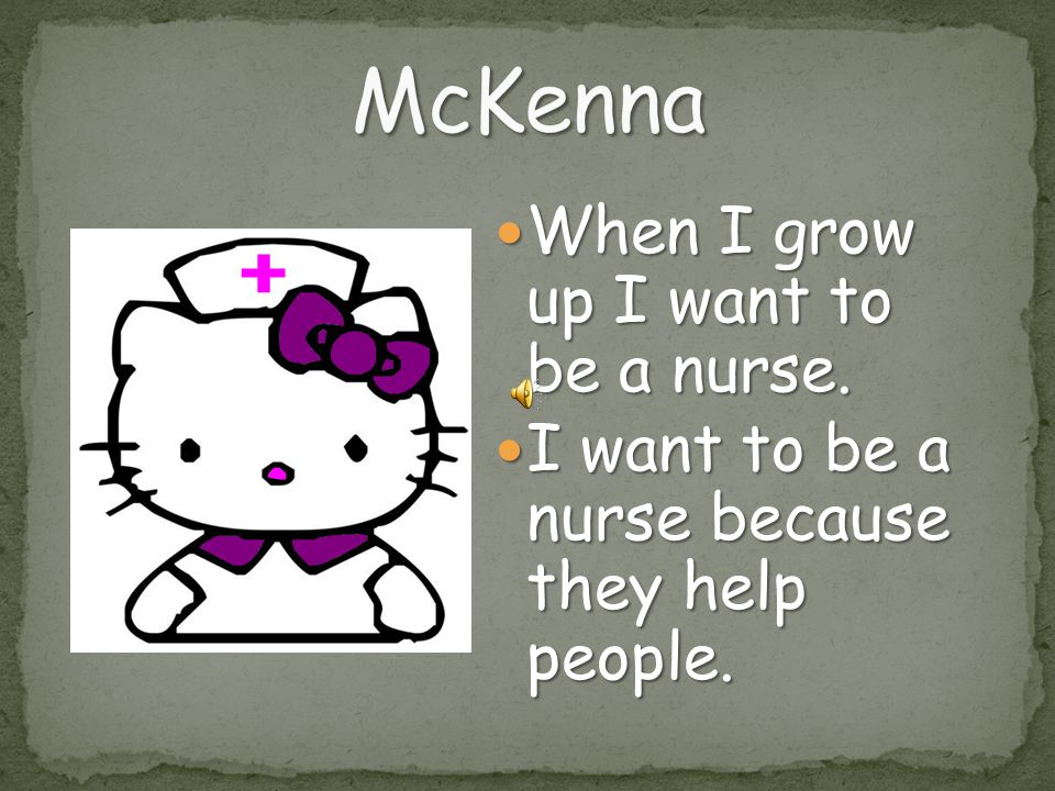 McKenna When I grow up I want to be a nurse.