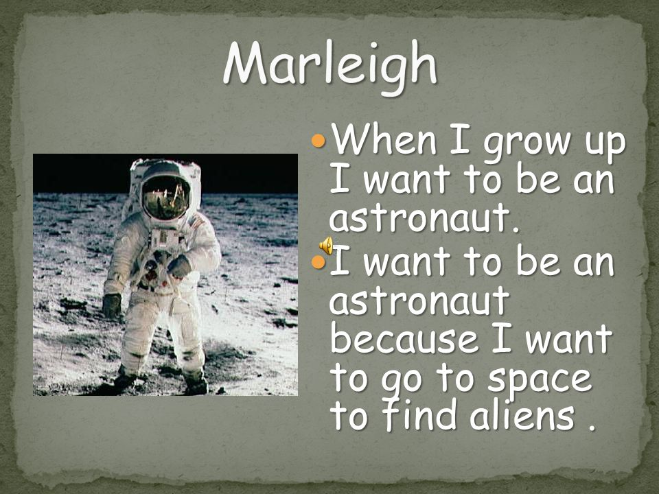 Marleigh When I grow up I want to be an astronaut.