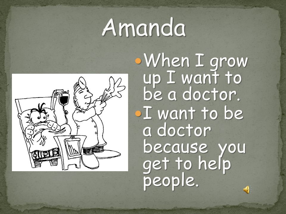 Amanda When I grow up I want to be a doctor.