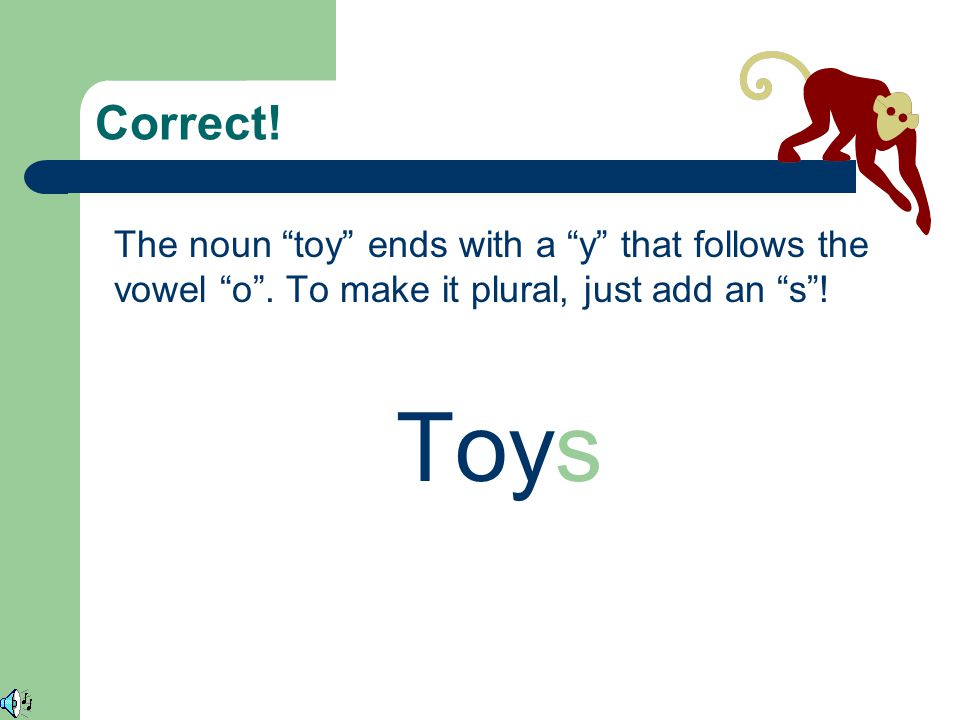 Correct! The noun toy ends with a y that follows the vowel o . To make it plural, just add an s !