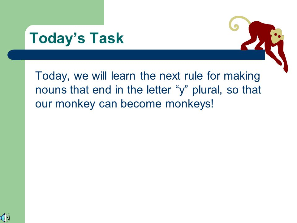 Today's Task Today, we will learn the next rule for making nouns that end in the letter y plural, so that our monkey can become monkeys!