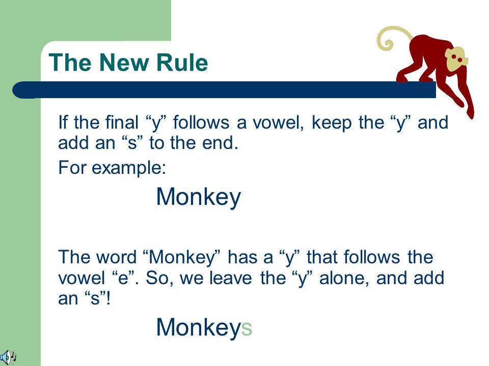 The New Rule If the final y follows a vowel, keep the y and add an s to the end. For example: