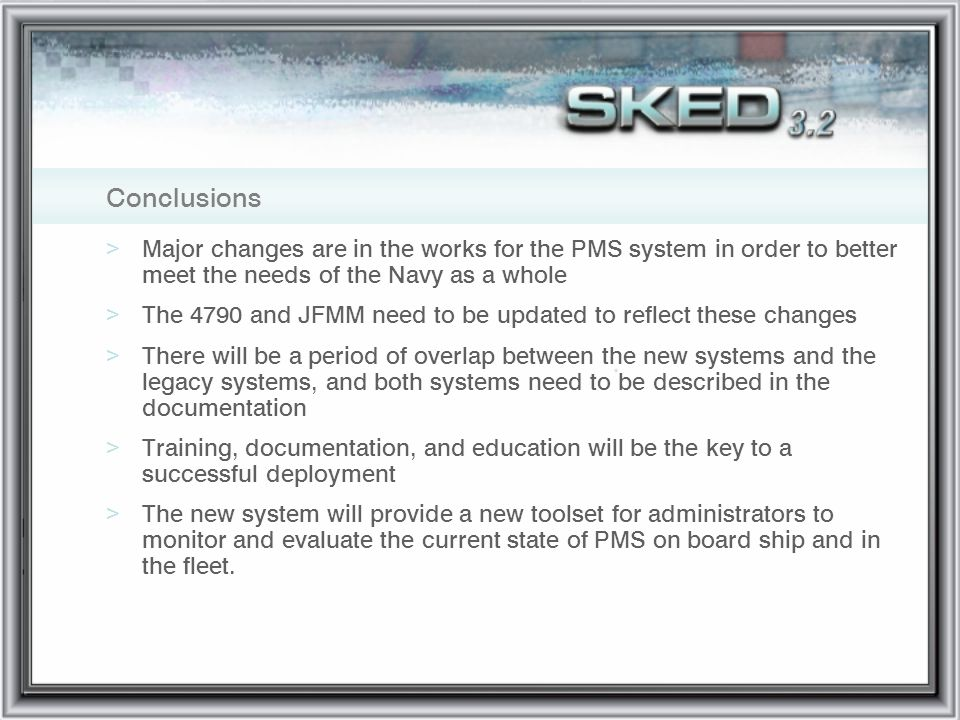 Conclusions Major changes are in the works for the PMS system in order to better meet the needs of the Navy as a whole.