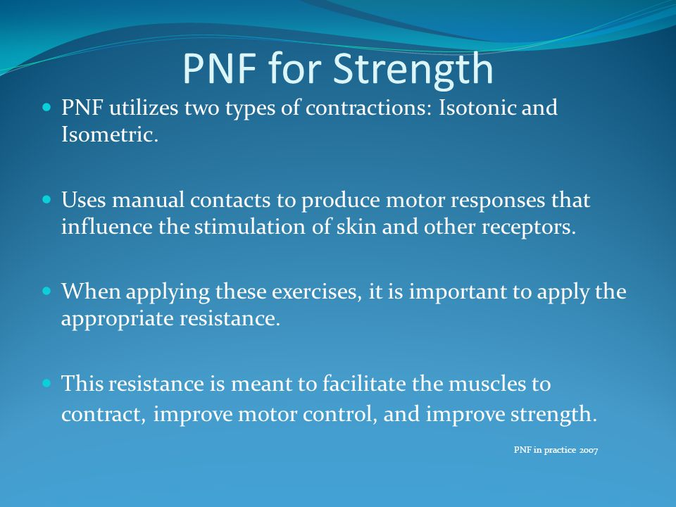 PNF for Strength PNF utilizes two types of contractions: Isotonic and Isometric.
