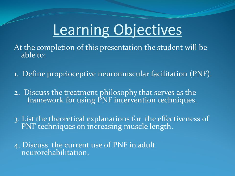 Learning Objectives At the completion of this presentation the student will be able to: 1. Define proprioceptive neuromuscular facilitation (PNF).