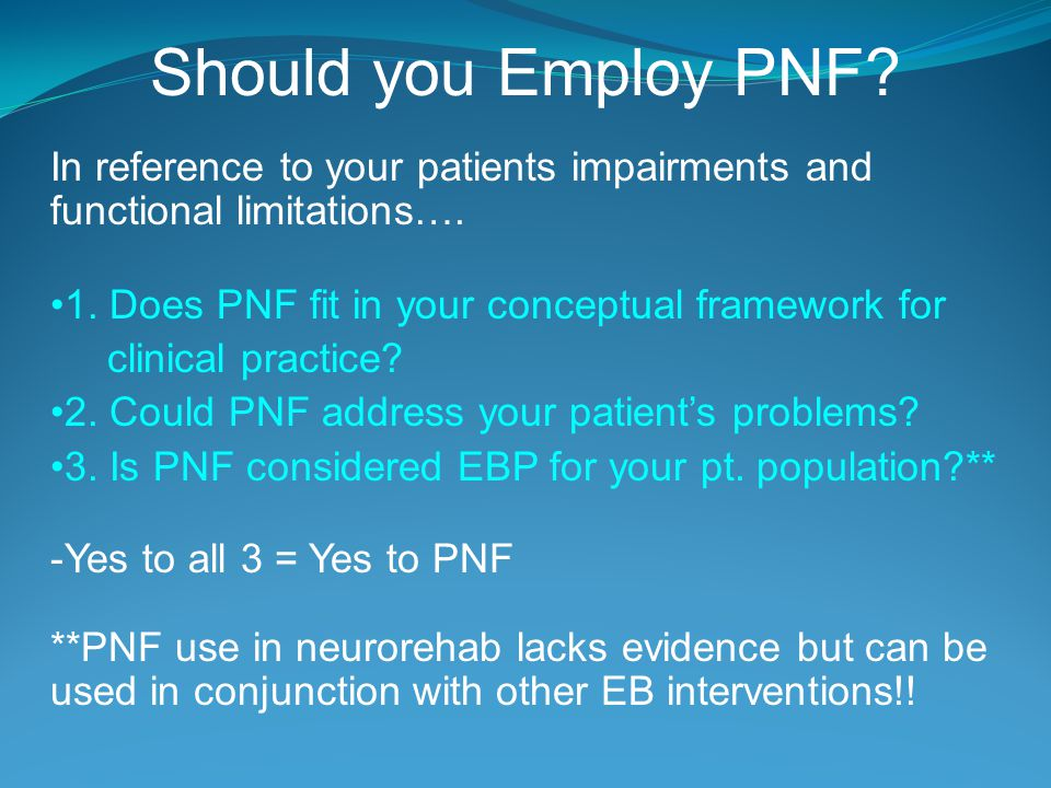 Should you Employ PNF In reference to your patients impairments and functional limitations…. 1. Does PNF fit in your conceptual framework for.