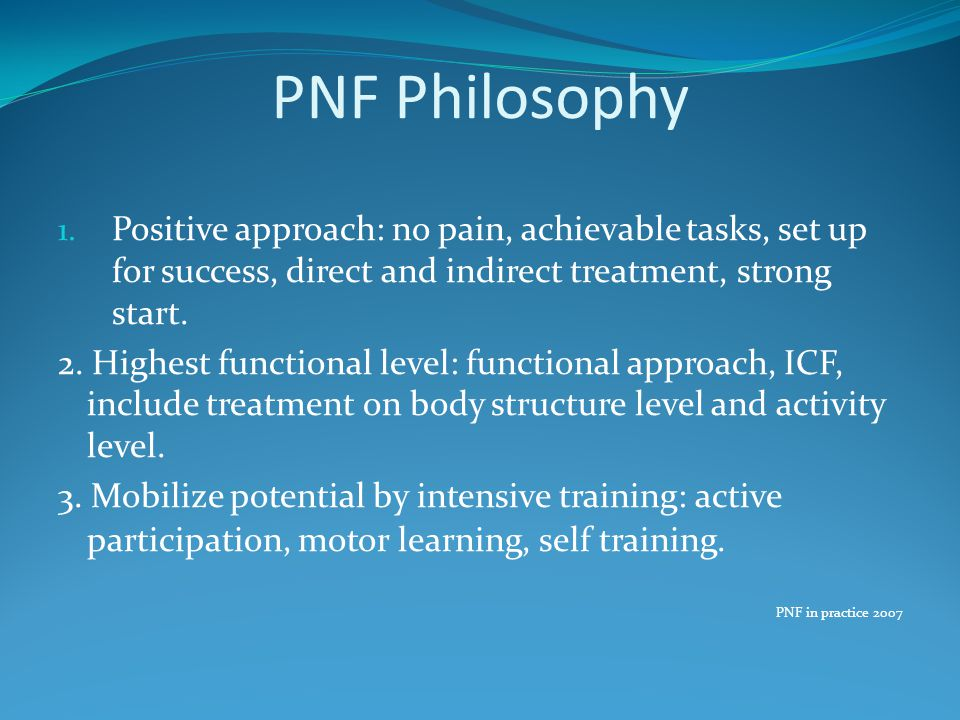 PNF Philosophy Positive approach: no pain, achievable tasks, set up for success, direct and indirect treatment, strong start.