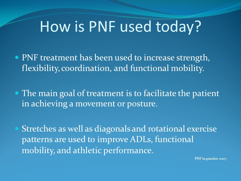 How is PNF used today PNF treatment has been used to increase strength, flexibility, coordination, and functional mobility.