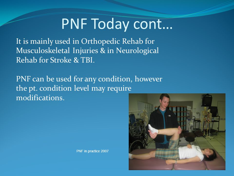 PNF Today cont… It is mainly used in Orthopedic Rehab for Musculoskeletal Injuries & in Neurological Rehab for Stroke & TBI.