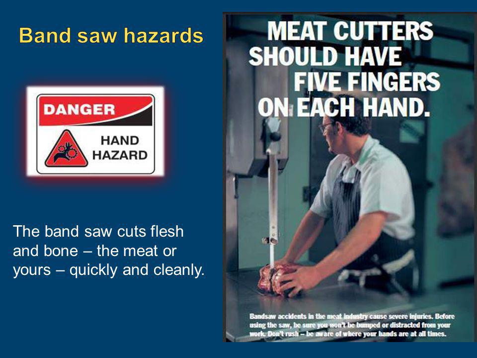 Band saw hazards The band saw cuts flesh and bone – the meat or yours – quickly and cleanly.