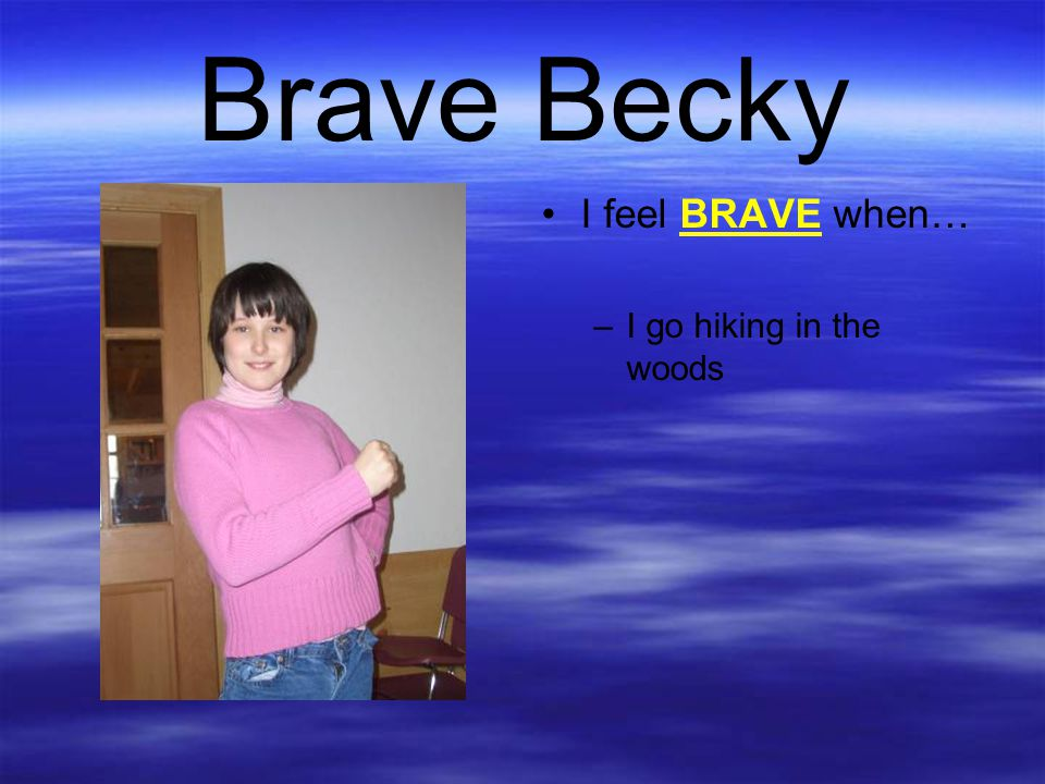 Brave Becky I feel BRAVE when… I go hiking in the woods