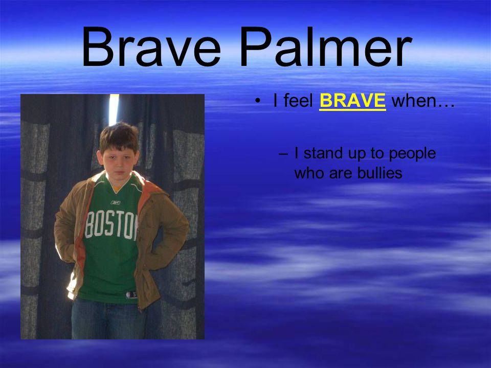 Brave Palmer I feel BRAVE when… I stand up to people who are bullies