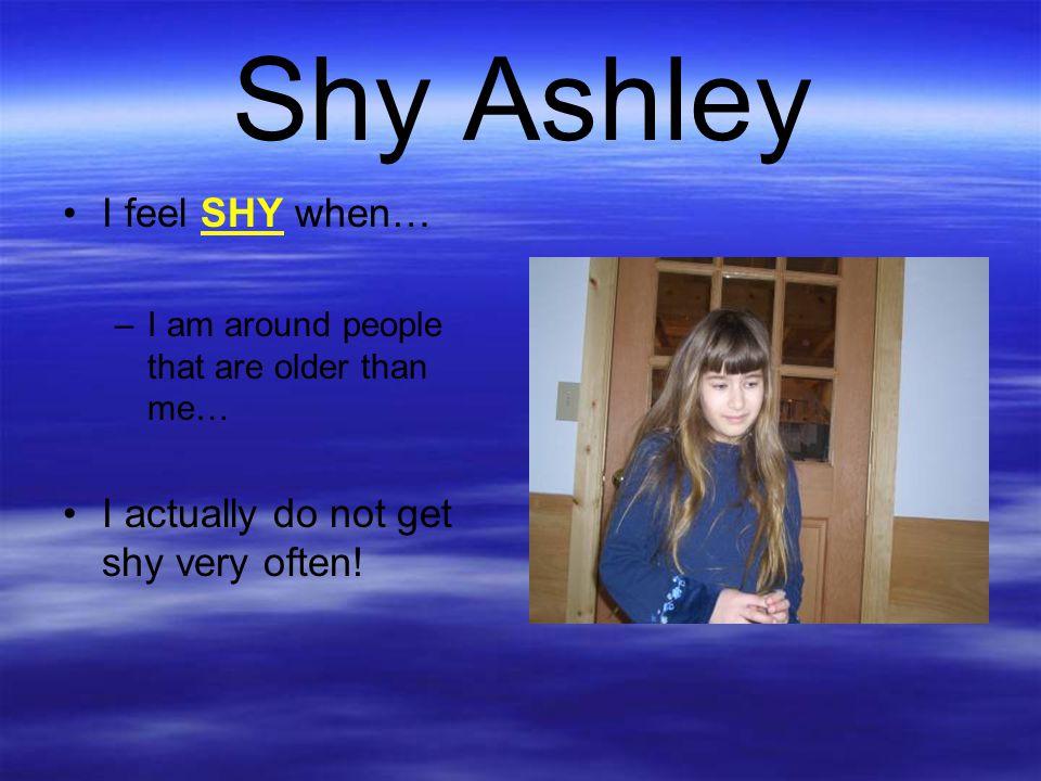 Shy Ashley I feel SHY when… I actually do not get shy very often!