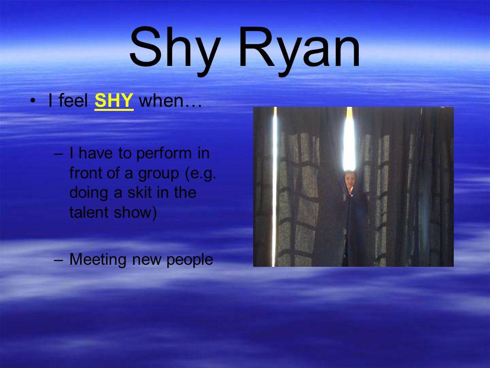 Shy Ryan I feel SHY when…