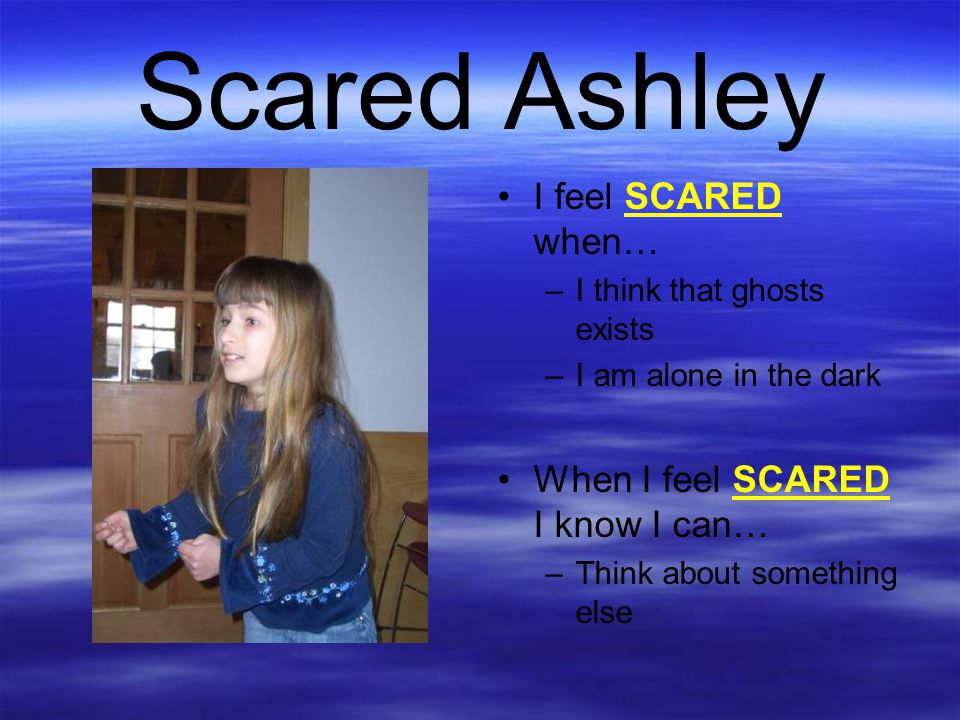 Scared Ashley I feel SCARED when… When I feel SCARED I know I can…