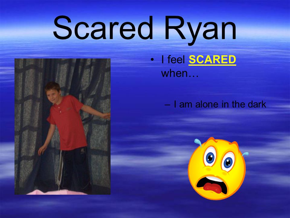 Scared Ryan I feel SCARED when… I am alone in the dark