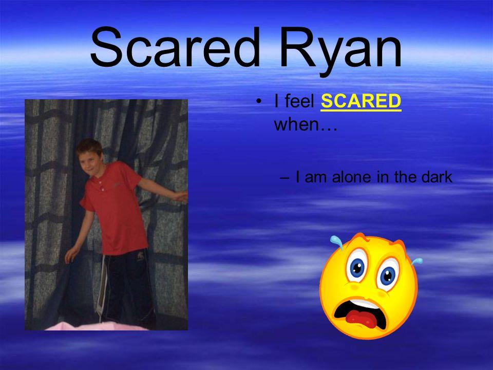 Scared Ryan I feel SCARED when… I am alone in the dark