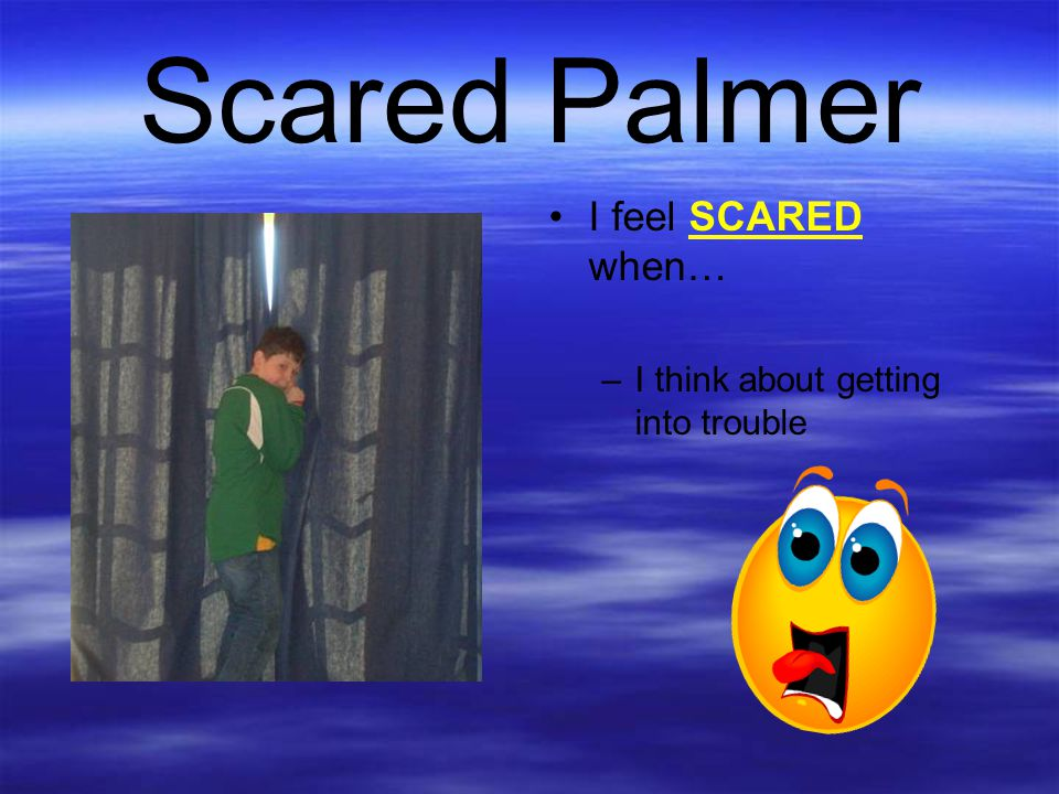 Scared Palmer I feel SCARED when… I think about getting into trouble