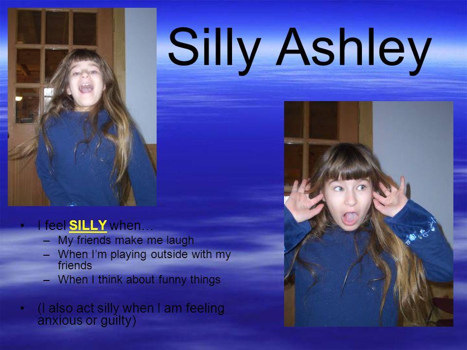Silly Ashley I feel SILLY when…