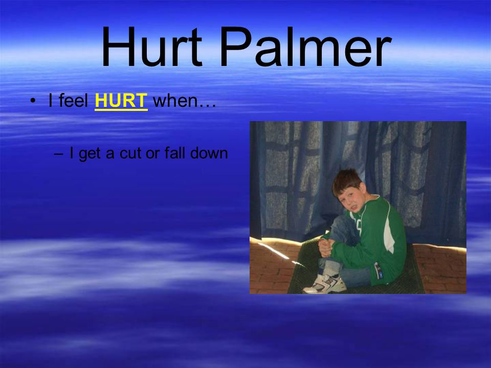 Hurt Palmer I feel HURT when… I get a cut or fall down
