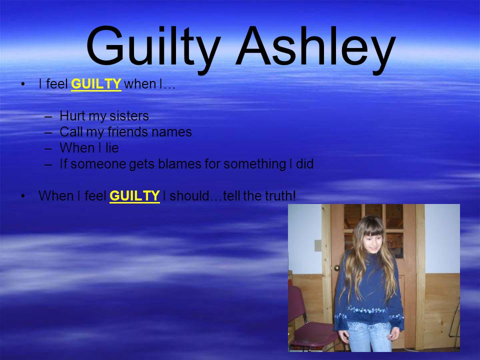 Guilty Ashley I feel GUILTY when I… Hurt my sisters