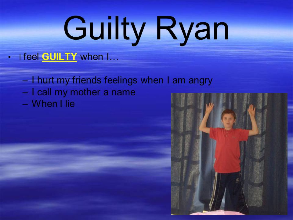 Guilty Ryan I hurt my friends feelings when I am angry
