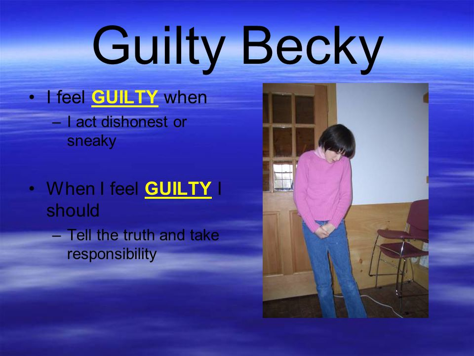 Guilty Becky I feel GUILTY when When I feel GUILTY I should