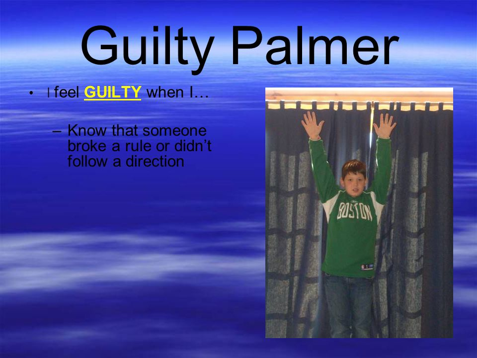 Guilty Palmer I feel GUILTY when I… Know that someone broke a rule or didn't follow a direction