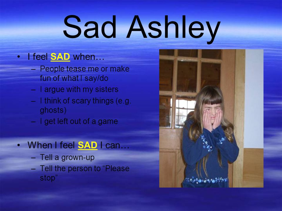 Sad Ashley I feel SAD when… When I feel SAD I can…