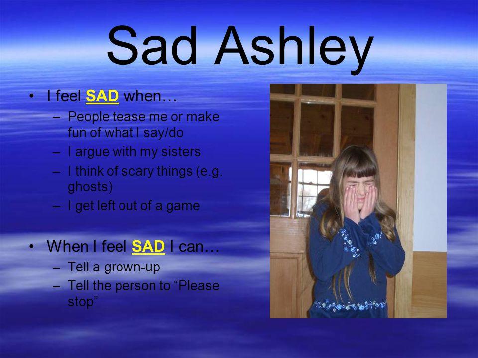 Sad Ashley I feel SAD when… When I feel SAD I can…