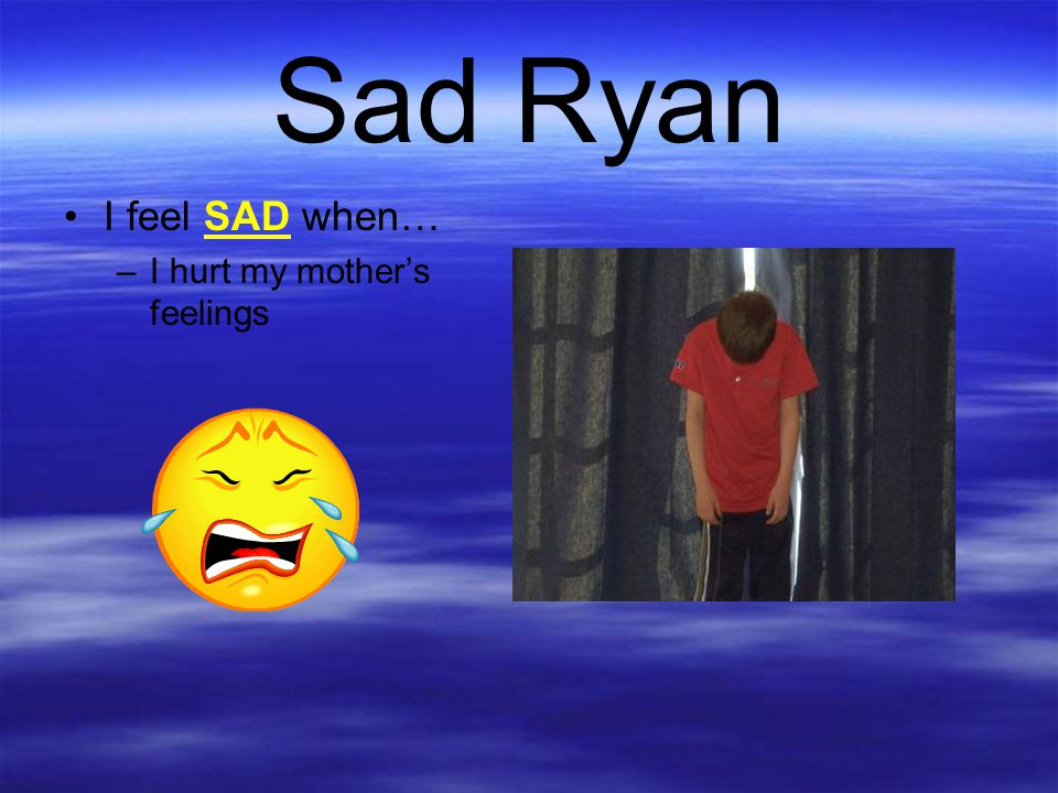 Sad Ryan I feel SAD when… I hurt my mother's feelings
