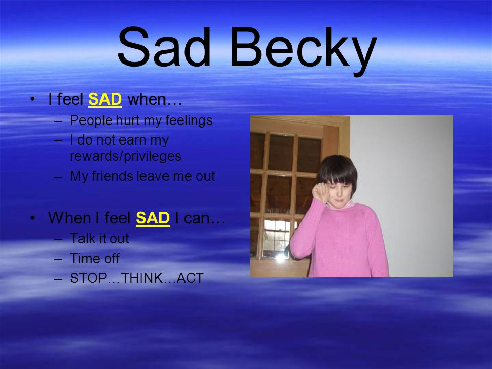 Sad Becky I feel SAD when… When I feel SAD I can…