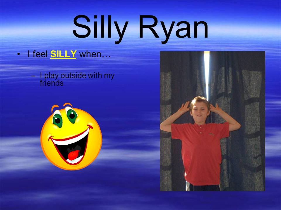 Silly Ryan I feel SILLY when… I play outside with my friends