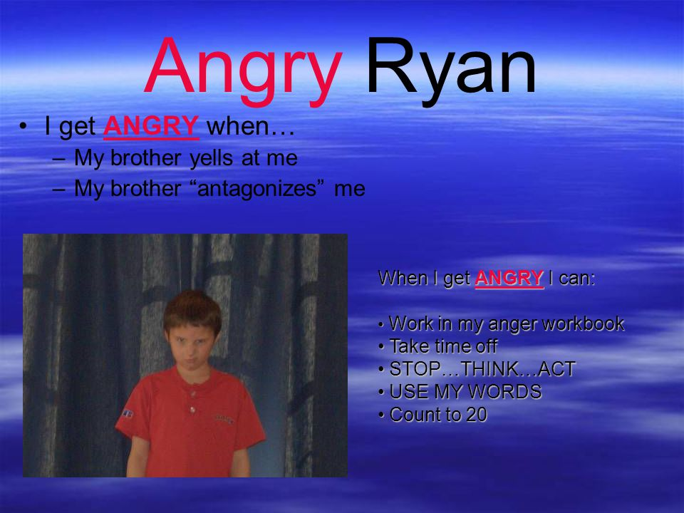 Angry Ryan I get ANGRY when… My brother yells at me