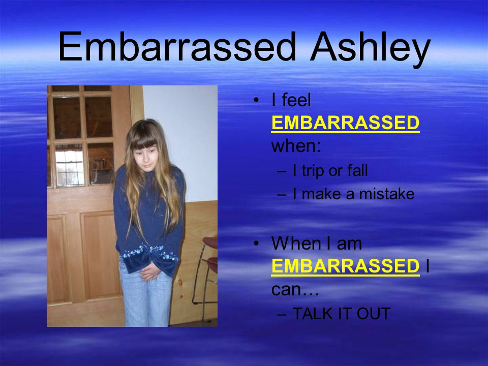 Embarrassed Ashley I feel EMBARRASSED when: