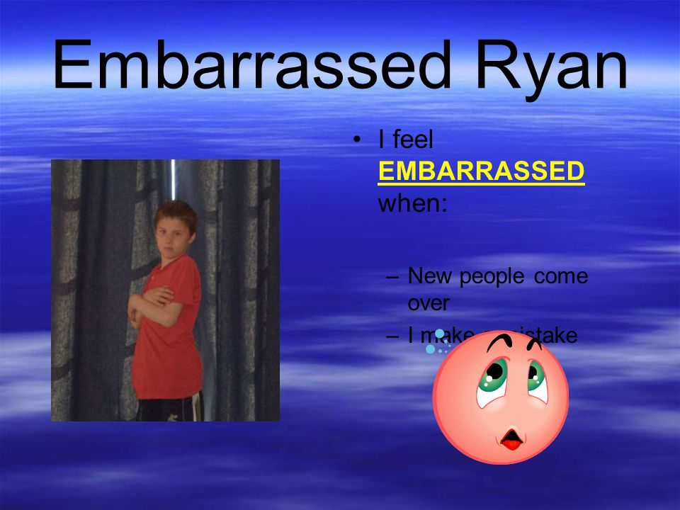Embarrassed Ryan I feel EMBARRASSED when: New people come over